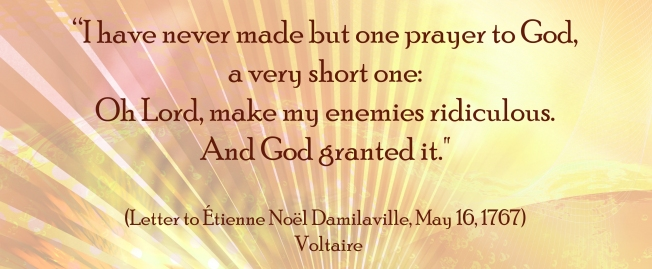 Voltaire,  Make my Enemies Ridiculous........
